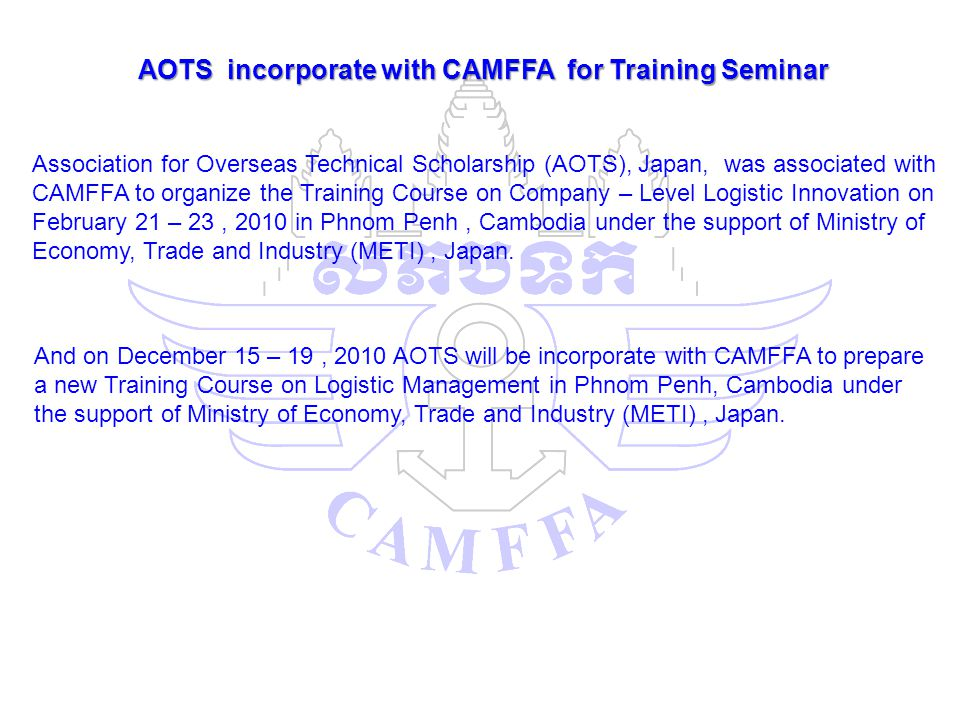 AOTS incorporate with CAMFFA for Training Seminar Association for Overseas Technical Scholarship (AOTS), Japan, was associated with CAMFFA to organize the Training Course on Company – Level Logistic Innovation on February 21 – 23, 2010 in Phnom Penh, Cambodia under the support of Ministry of Economy, Trade and Industry (METI), Japan.