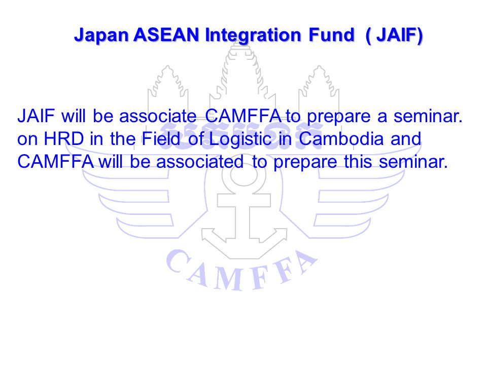 Japan ASEAN Integration Fund ( JAIF) JAIF will be associate CAMFFA to prepare a seminar. on HRD in the Field of Logistic in Cambodia and CAMFFA will b