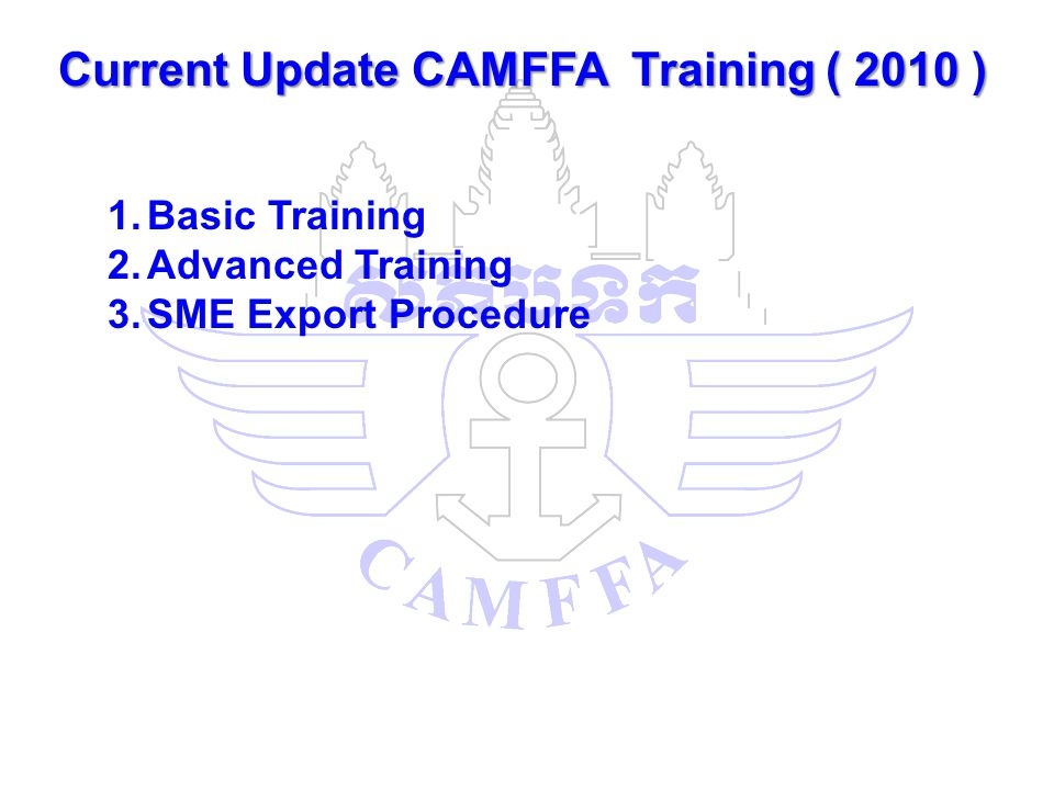 Current Update CAMFFA Training ( 2010 ) 1.Basic Training 2.Advanced Training 3.SME Export Procedure