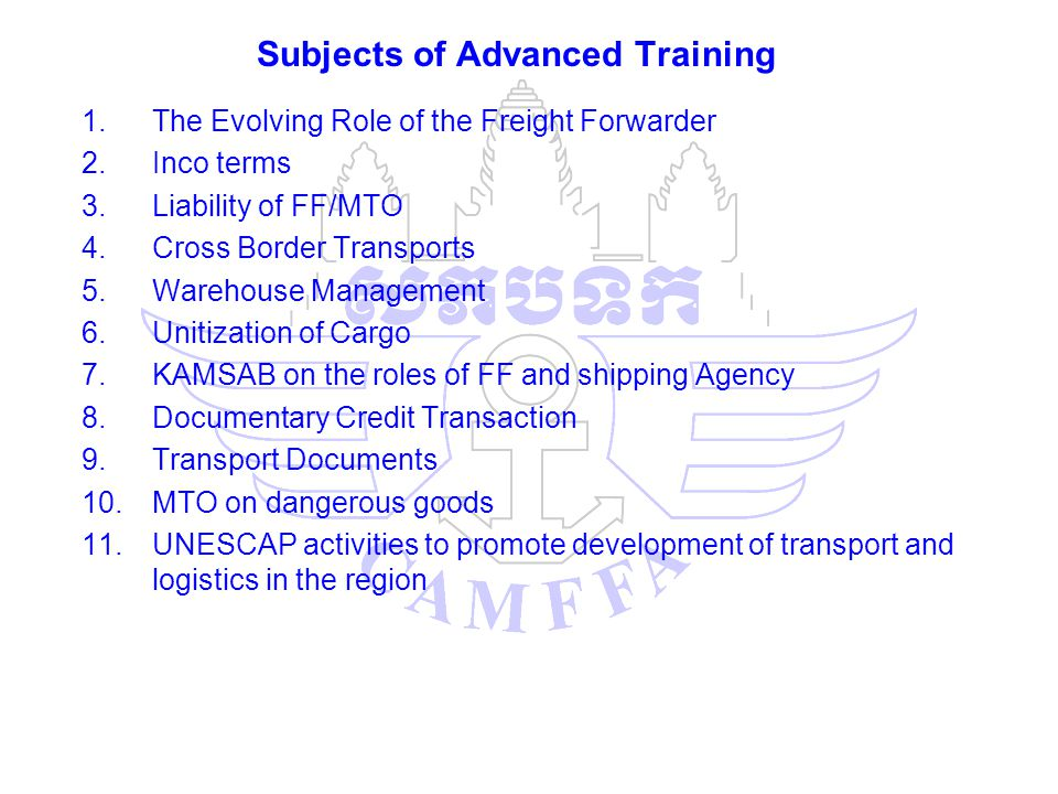 Subjects of Advanced Training 1.The Evolving Role of the Freight Forwarder 2.Inco terms 3.Liability of FF/MTO 4.Cross Border Transports 5.Warehouse Management 6.Unitization of Cargo 7.KAMSAB on the roles of FF and shipping Agency 8.Documentary Credit Transaction 9.Transport Documents 10.MTO on dangerous goods 11.UNESCAP activities to promote development of transport and logistics in the region