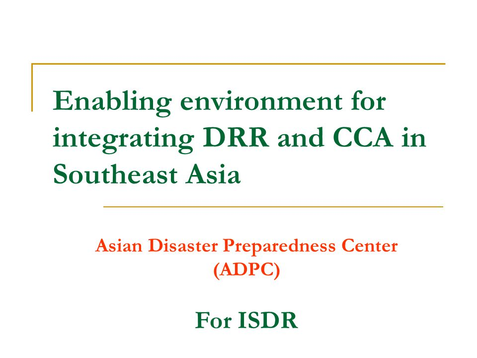 Goal Define enabling environment for practical integration of disaster risk reduction and climate change adaptation in Southeast Asia.