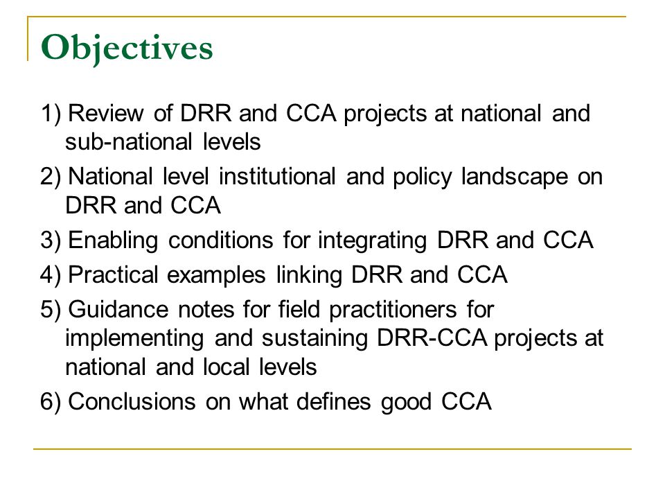 Objectives 1) Review of DRR and CCA projects at national and sub-national levels 2) National level institutional and policy landscape on DRR and CCA 3) Enabling conditions for integrating DRR and CCA 4) Practical examples linking DRR and CCA 5) Guidance notes for field practitioners for implementing and sustaining DRR-CCA projects at national and local levels 6) Conclusions on what defines good CCA