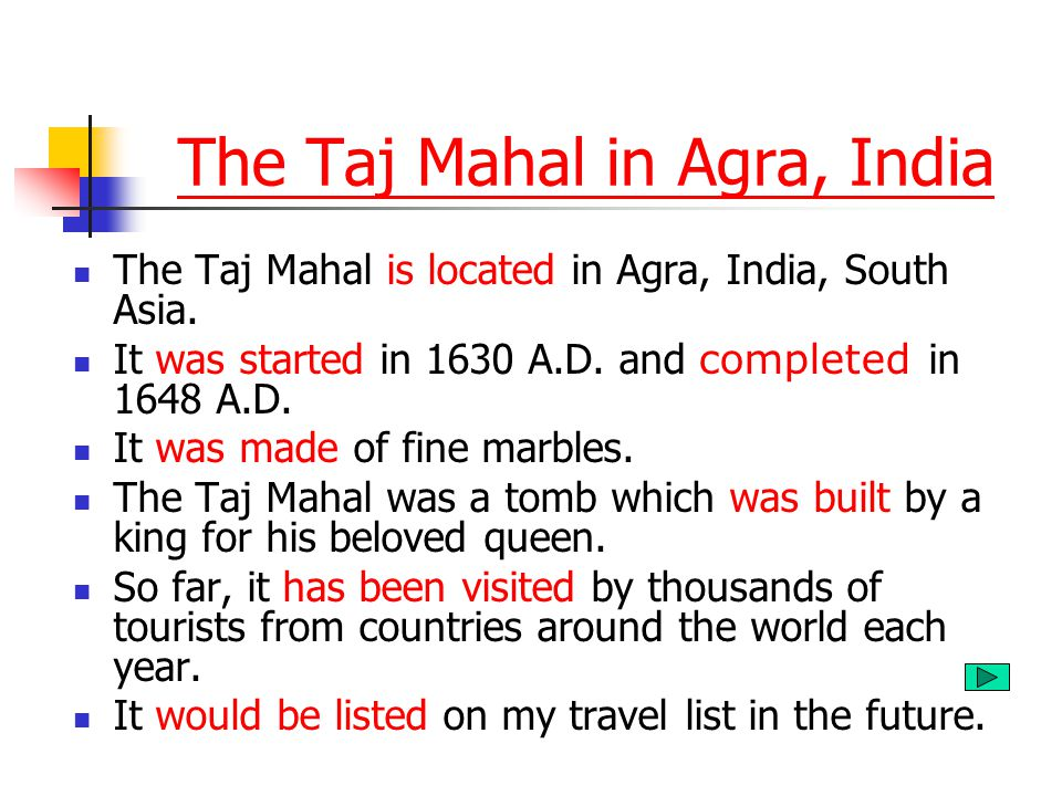 The Taj Mahal is located in Agra, India, South Asia. It was started in 1630 A.D. and completed in 1648 A.D. It was made of fine marbles. The Taj Mahal