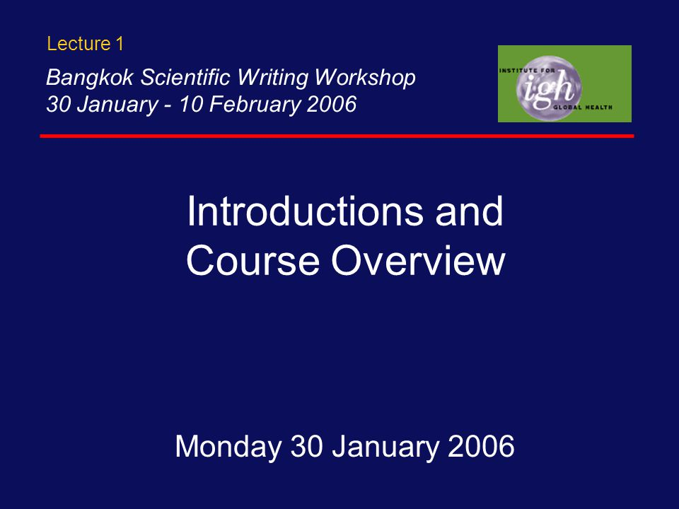 Introductions and Course Overview Monday 30 January 2006 Bangkok Scientific Writing Workshop 30 January - 10 February 2006 Lecture 1