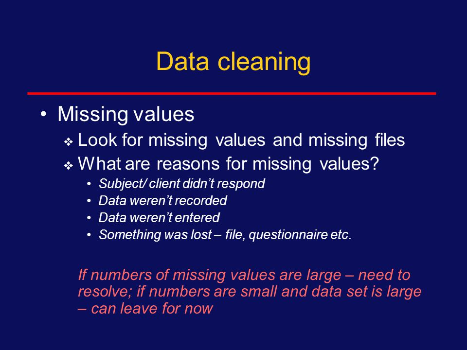 Data cleaning For each measure, examine the data by:  Range checks (accuracy) - be sure there are no impossible values) Example – subjects with age of 99 years, 60 children etc.