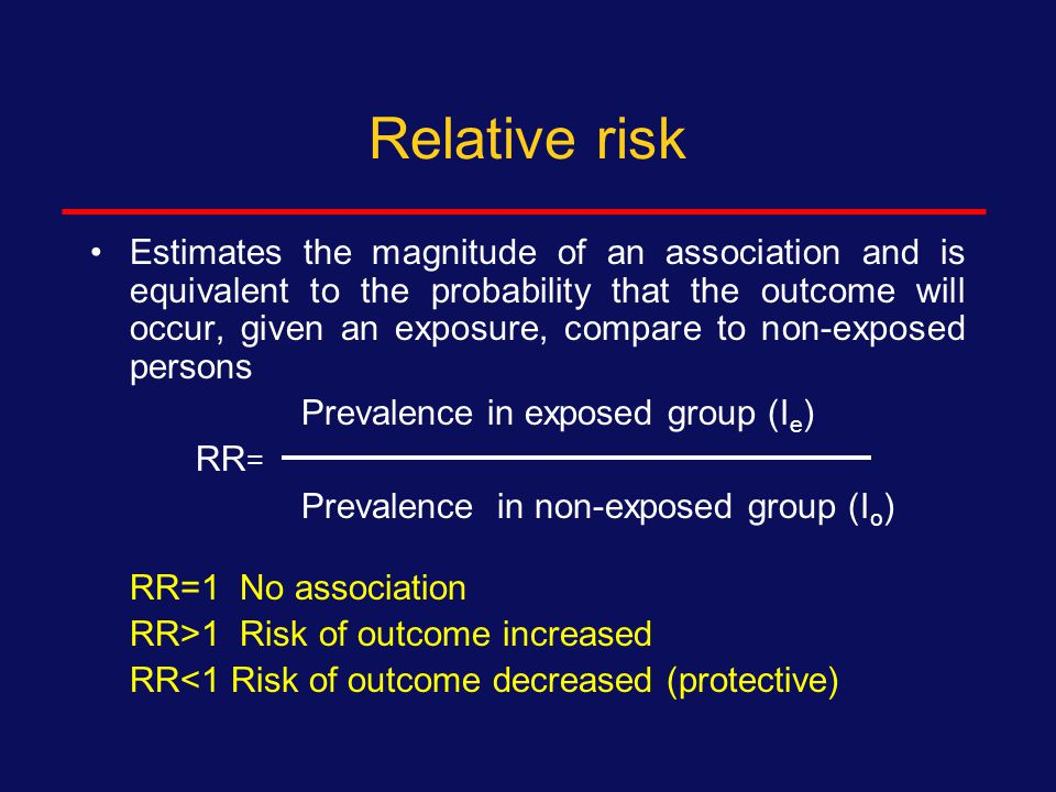Relative risk is the association between dichotomous variables in cohort studies and experiments Predictor variable at beginning of study Outcome variable at end of study Total PresentAbsent Presentaba+b Absentcdc+d Totala+cb+dN Relative risk = a/(a+b) c/(c+d) Risk of outcome in group with predictor ÷ risk of outcome in group without predictor