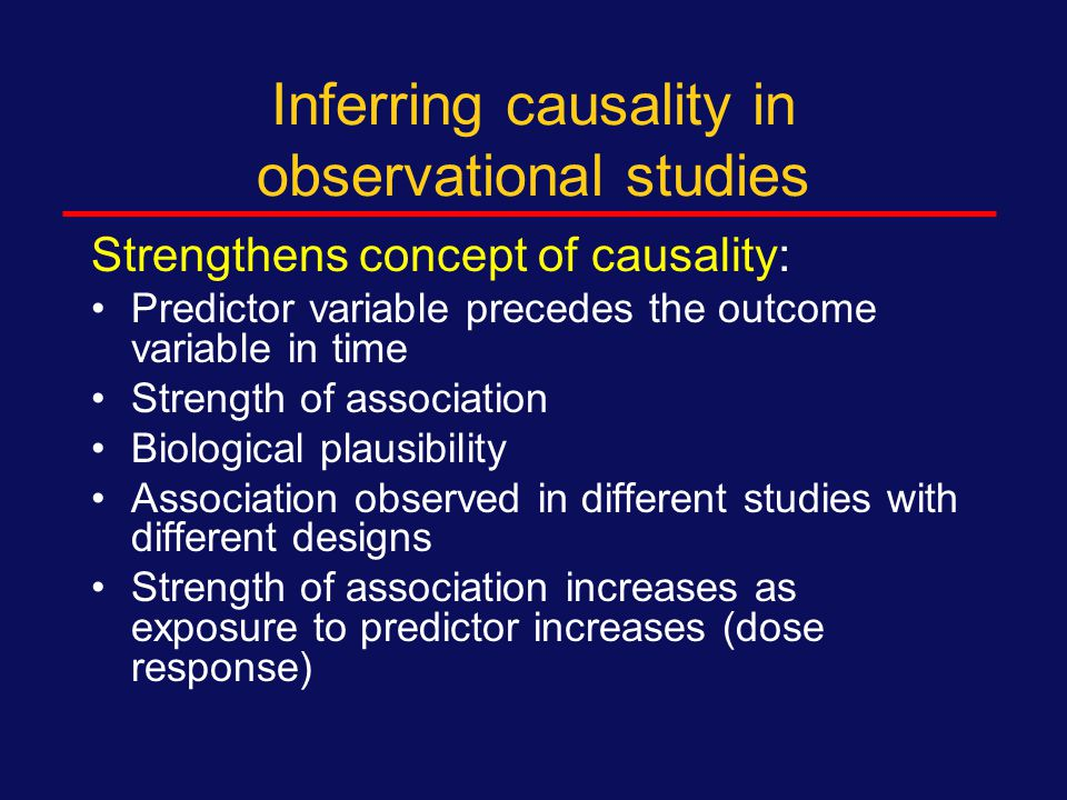 Inferring causality in observational studies Just because an association is statistically significant , does not mean that there the predictor variable has caused the outcome (this is referred to as causality ) Example from class – association, causality?