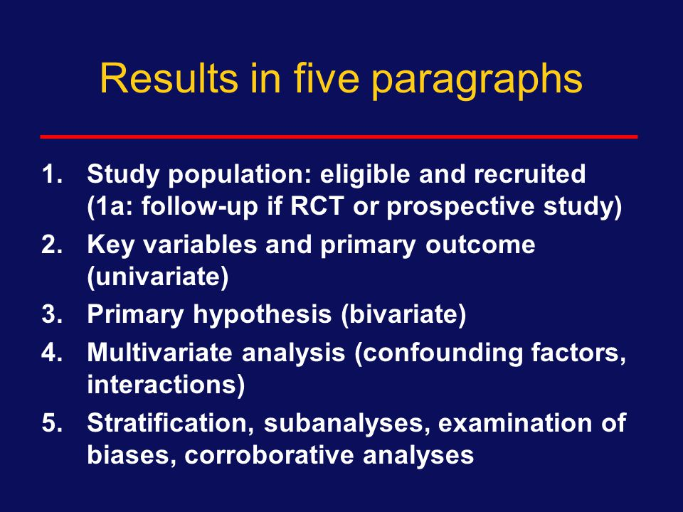 General recommendations for Results Follow the sequence of Tables and Figures Follow the sequence of the Methods (or vice versa) Use sub-headings if complex or many secondary analyses Think five paragraphs  1000 to 1250 words, 4 – 5 pages