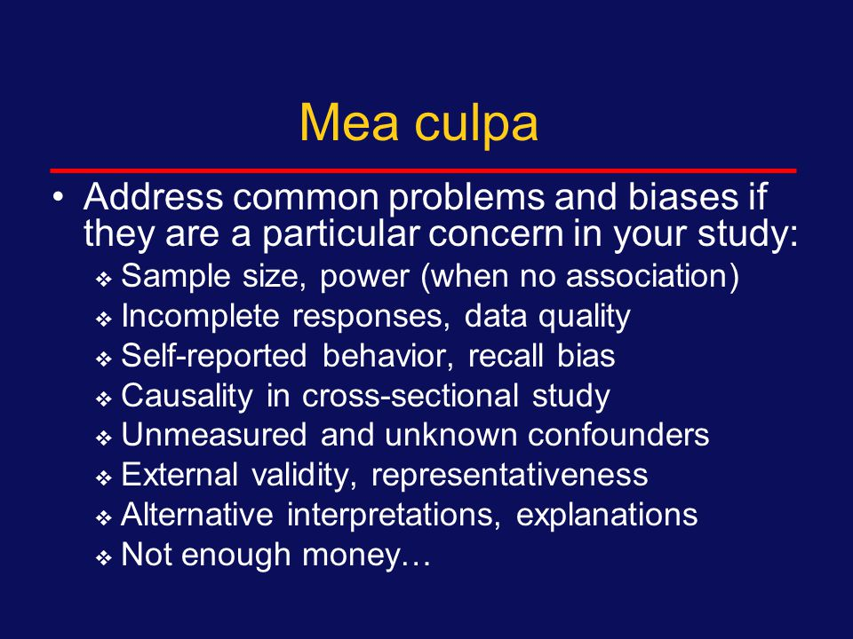 Mea culpa Start with single biggest threat to internal validity  Differential loss to follow-up  Participation bias Explain (if you can):  Likely size of this bias  Likely direction of this bias