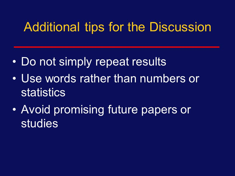 Additional tips for the Discussion Stick to your data and your findings  Do not speculate on causes that are not suggested by your data  But, OK to offer new hypotheses Do not include new study results  All findings must be in Results  Go back and include them Avoid More research is needed…  Unless you say very specifically what is needed
