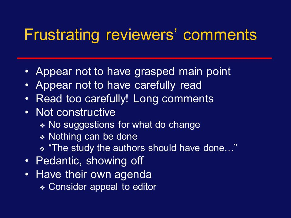 Types of comments from reviewers Major concern due to:  Flaws in design, analysis, interpretation  Confounding, often unmeasured  Evidence of other studies Minor concern:  Include alternative view  Include key reference Editorial, style, grammar