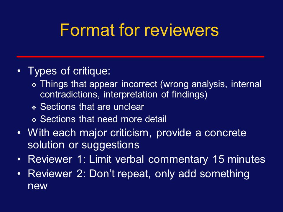 Format for reviewer Start with a one sentence statement of the central finding of the paper  To be sure you understand the paper Provide three strengths of the paper or study  Everyone is sensitive Select three concerns or issue to discuss  Other minor points can be written on draft or discussed later  Address grammar and style by written comments
