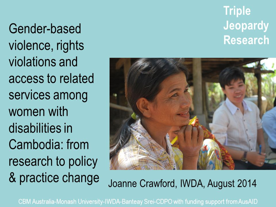 Triple Jeopardy Research CBM Australia-Monash University-IWDA-Banteay Srei-CDPO with funding support from AusAID Gender-based violence, rights violations and access to related services among women with disabilities in Cambodia: from research to policy & practice change Joanne Crawford, IWDA, August 2014