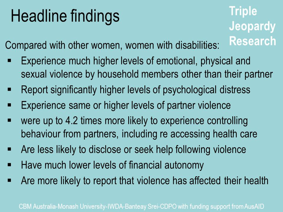 Triple Jeopardy Research CBM Australia-Monash University-IWDA-Banteay Srei-CDPO with funding support from AusAID Headline findings Compared with other women, women with disabilities:  Experience much higher levels of emotional, physical and sexual violence by household members other than their partner  Report significantly higher levels of psychological distress  Experience same or higher levels of partner violence  were up to 4.2 times more likely to experience controlling behaviour from partners, including re accessing health care  Are less likely to disclose or seek help following violence  Have much lower levels of financial autonomy  Are more likely to report that violence has affected their health