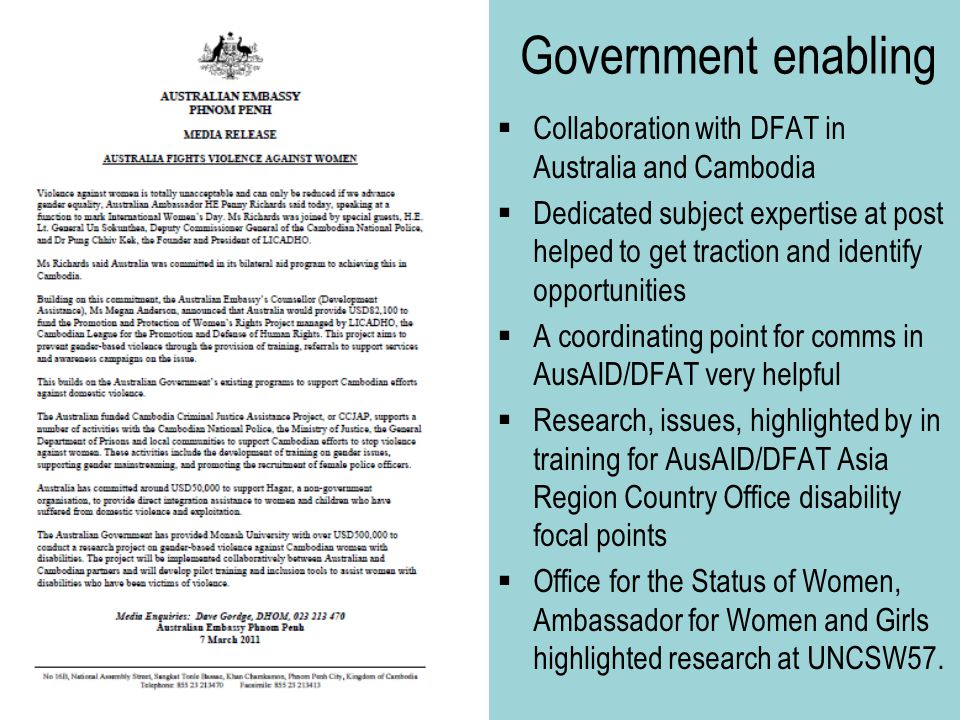 Government enabling  Collaboration with DFAT in Australia and Cambodia  Dedicated subject expertise at post helped to get traction and identify opportunities  A coordinating point for comms in AusAID/DFAT very helpful  Research, issues, highlighted by in training for AusAID/DFAT Asia Region Country Office disability focal points  Office for the Status of Women, Ambassador for Women and Girls highlighted research at UNCSW57.