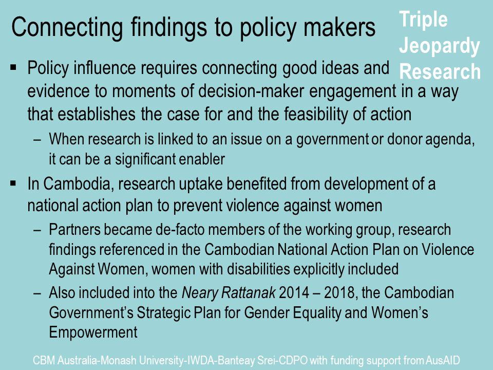 Triple Jeopardy Research CBM Australia-Monash University-IWDA-Banteay Srei-CDPO with funding support from AusAID Connecting findings to policy makers  Policy influence requires connecting good ideas and evidence to moments of decision-maker engagement in a way that establishes the case for and the feasibility of action –When research is linked to an issue on a government or donor agenda, it can be a significant enabler  In Cambodia, research uptake benefited from development of a national action plan to prevent violence against women –Partners became de-facto members of the working group, research findings referenced in the Cambodian National Action Plan on Violence Against Women, women with disabilities explicitly included –Also included into the Neary Rattanak 2014 – 2018, the Cambodian Government's Strategic Plan for Gender Equality and Women's Empowerment