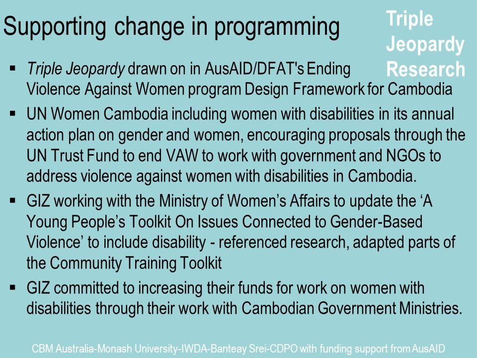 Triple Jeopardy Research CBM Australia-Monash University-IWDA-Banteay Srei-CDPO with funding support from AusAID Supporting change in programming  Triple Jeopardy drawn on in AusAID/DFAT s Ending Violence Against Women program Design Framework for Cambodia  UN Women Cambodia including women with disabilities in its annual action plan on gender and women, encouraging proposals through the UN Trust Fund to end VAW to work with government and NGOs to address violence against women with disabilities in Cambodia.