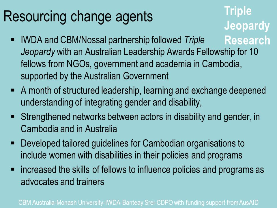 Triple Jeopardy Research CBM Australia-Monash University-IWDA-Banteay Srei-CDPO with funding support from AusAID Resourcing change agents  IWDA and CBM/Nossal partnership followed Triple Jeopardy with an Australian Leadership Awards Fellowship for 10 fellows from NGOs, government and academia in Cambodia, supported by the Australian Government  A month of structured leadership, learning and exchange deepened understanding of integrating gender and disability,  Strengthened networks between actors in disability and gender, in Cambodia and in Australia  Developed tailored guidelines for Cambodian organisations to include women with disabilities in their policies and programs  increased the skills of fellows to influence policies and programs as advocates and trainers
