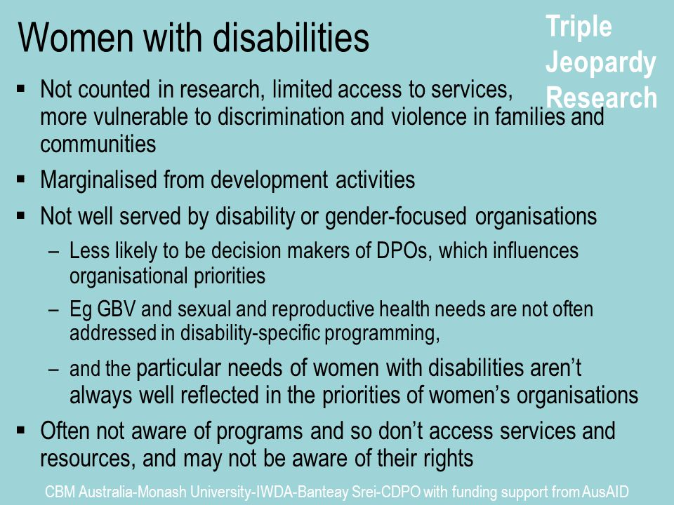 Triple Jeopardy Research CBM Australia-Monash University-IWDA-Banteay Srei-CDPO with funding support from AusAID Women with disabilities  Not counted in research, limited access to services, more vulnerable to discrimination and violence in families and communities  Marginalised from development activities  Not well served by disability or gender-focused organisations –Less likely to be decision makers of DPOs, which influences organisational priorities –Eg GBV and sexual and reproductive health needs are not often addressed in disability-specific programming, –and the particular needs of women with disabilities aren't always well reflected in the priorities of women's organisations  Often not aware of programs and so don't access services and resources, and may not be aware of their rights