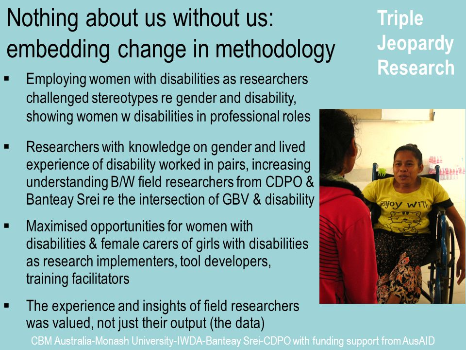 Triple Jeopardy Research CBM Australia-Monash University-IWDA-Banteay Srei-CDPO with funding support from AusAID  Employing women with disabilities as researchers challenged stereotypes re gender and disability, showing women w disabilities in professional roles  Researchers with knowledge on gender and lived experience of disability worked in pairs, increasing understanding B/W field researchers from CDPO & Banteay Srei re the intersection of GBV & disability  Maximised opportunities for women with disabilities & female carers of girls with disabilities as research implementers, tool developers, training facilitators  The experience and insights of field researchers was valued, not just their output (the data) Nothing about us without us: embedding change in methodology
