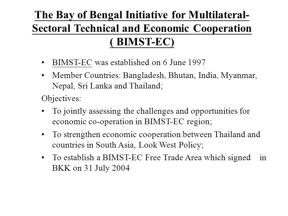 The Bay of Bengal Initiative for Multilateral- Sectoral Technical and Economic Cooperation ( BIMST-EC) BIMST-EC was established on 6 June 1997 Member