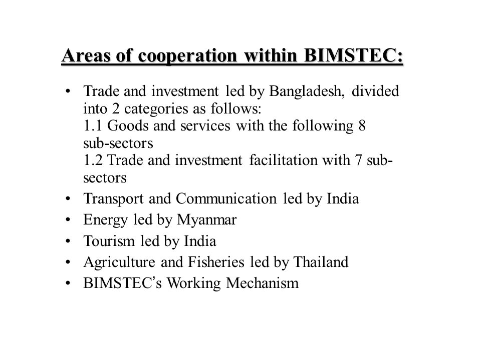 Areas of cooperation within BIMSTEC: Trade and investment led by Bangladesh, divided into 2 categories as follows: 1.1 Goods and services with the following 8 sub-sectors 1.2 Trade and investment facilitation with 7 sub- sectors Transport and Communication led by India Energy led by Myanmar Tourism led by India Agriculture and Fisheries led by Thailand BIMSTEC ' s Working Mechanism
