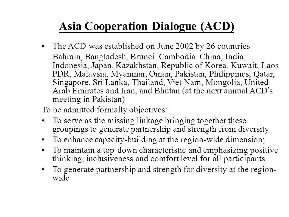 The ACD was established on June 2002 by 26 countries Bahrain, Bangladesh, Brunei, Cambodia, China, India, Indonesia, Japan, Kazakhstan, Republic of Korea, Kuwait, Laos PDR, Malaysia, Myanmar, Oman, Pakistan, Philippines, Qatar, Singapore, Sri Lanka, Thailand, Viet Nam, Mongolia, United Arab Emirates and Iran, and Bhutan (at the next annual ACD ' s meeting in Pakistan) To be admitted formally objectives: To serve as the missing linkage bringing together these groupings to generate partnership and strength from diversity To enhance capacity-building at the region-wide dimension; To maintain a top-down characteristic and emphasizing positive thinking, inclusiveness and comfort level for all participants.