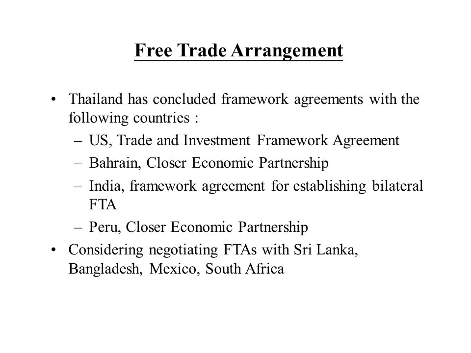 Free Trade Arrangement Thailand has concluded framework agreements with the following countries : –US, Trade and Investment Framework Agreement –Bahrain, Closer Economic Partnership –India, framework agreement for establishing bilateral FTA –Peru, Closer Economic Partnership Considering negotiating FTAs with Sri Lanka, Bangladesh, Mexico, South Africa