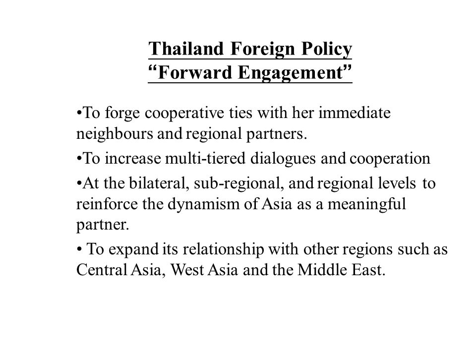 "Thailand Foreign Policy "" Forward Engagement "" To forge cooperative ties with her immediate neighbours and regional partners. To increase multi-tiered"