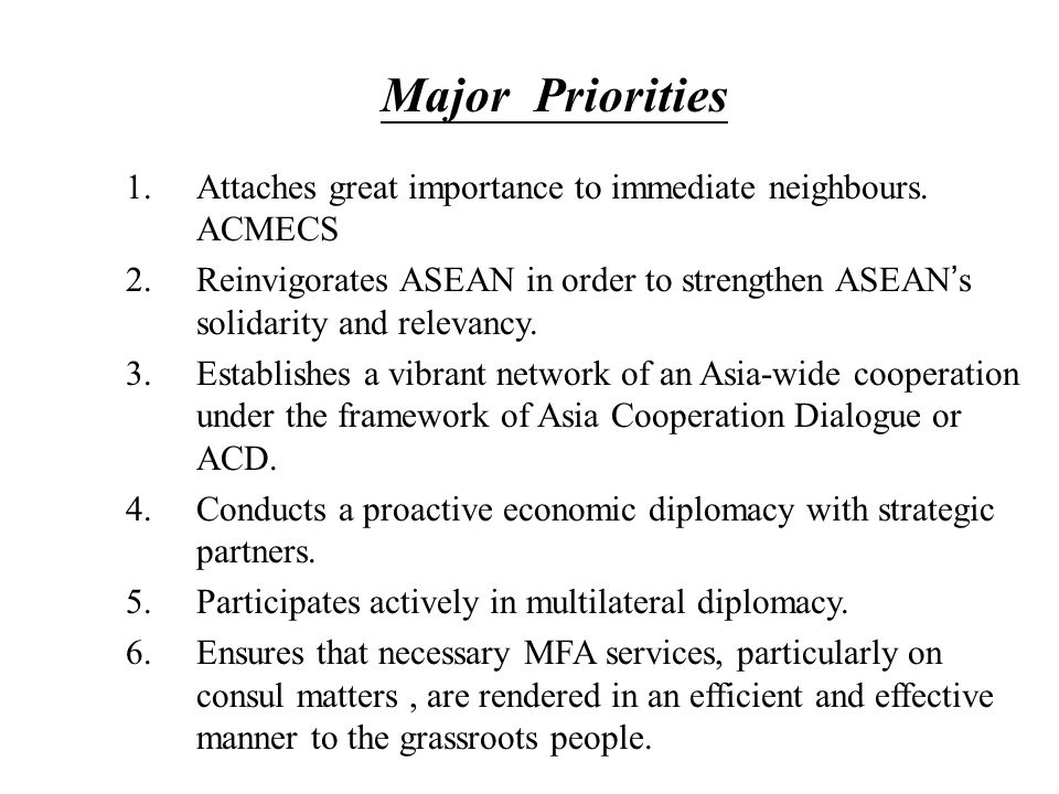 Major Priorities 1.Attaches great importance to immediate neighbours. ACMECS 2.Reinvigorates ASEAN in order to strengthen ASEAN ' s solidarity and rel