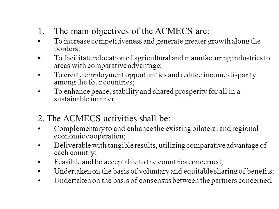 1.The main objectives of the ACMECS are: To increase competitiveness and generate greater growth along the borders; To facilitate relocation of agricultural and manufacturing industries to areas with comparative advantage; To create employment opportunities and reduce income disparity among the four countries; To enhance peace, stability and shared prosperity for all in a sustainable manner.