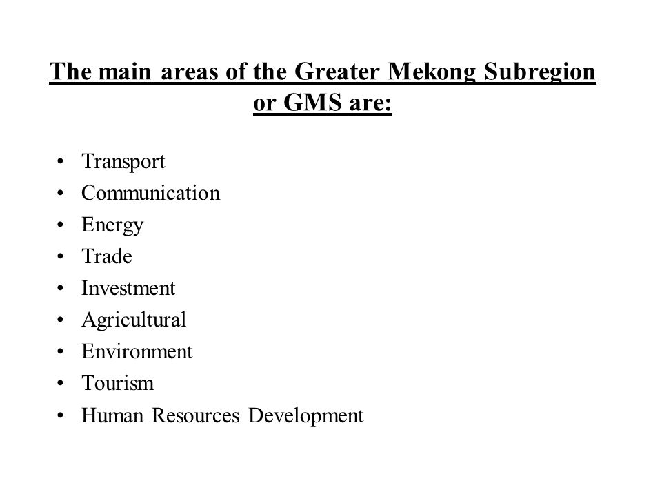 The main areas of the Greater Mekong Subregion or GMS are: Transport Communication Energy Trade Investment Agricultural Environment Tourism Human Resources Development