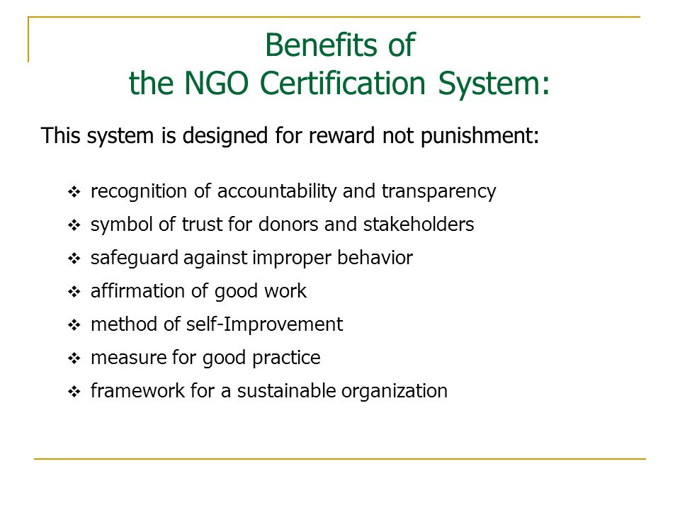 Benefits of the NGO Certification System: This system is designed for reward not punishment:  recognition of accountability and transparency  symbol