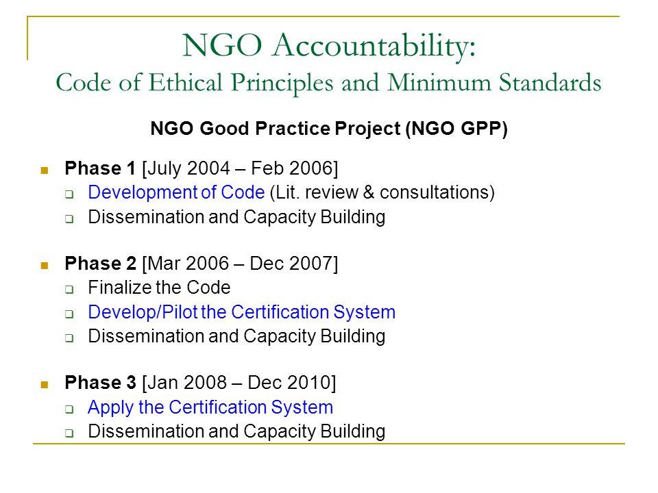 NGO Accountability: Code of Ethical Principles and Minimum Standards NGO Good Practice Project (NGO GPP) Phase 1 [July 2004 – Feb 2006]  Development of Code (Lit.