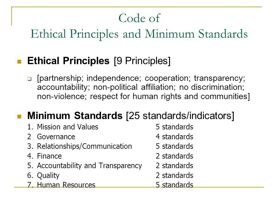 Code of Ethical Principles and Minimum Standards Ethical Principles [9 Principles]  [partnership; independence; cooperation; transparency; accountability; non-political affiliation; no discrimination; non-violence; respect for human rights and communities] Minimum Standards [25 standards/indicators] 1.Mission and Values 5 standards 2 Governance 4 standards 3.Relationships/Communication 5 standards 4.Finance 2 standards 5.Accountability and Transparency 2 standards 6.Quality 2 standards 7.Human Resources 5 standards