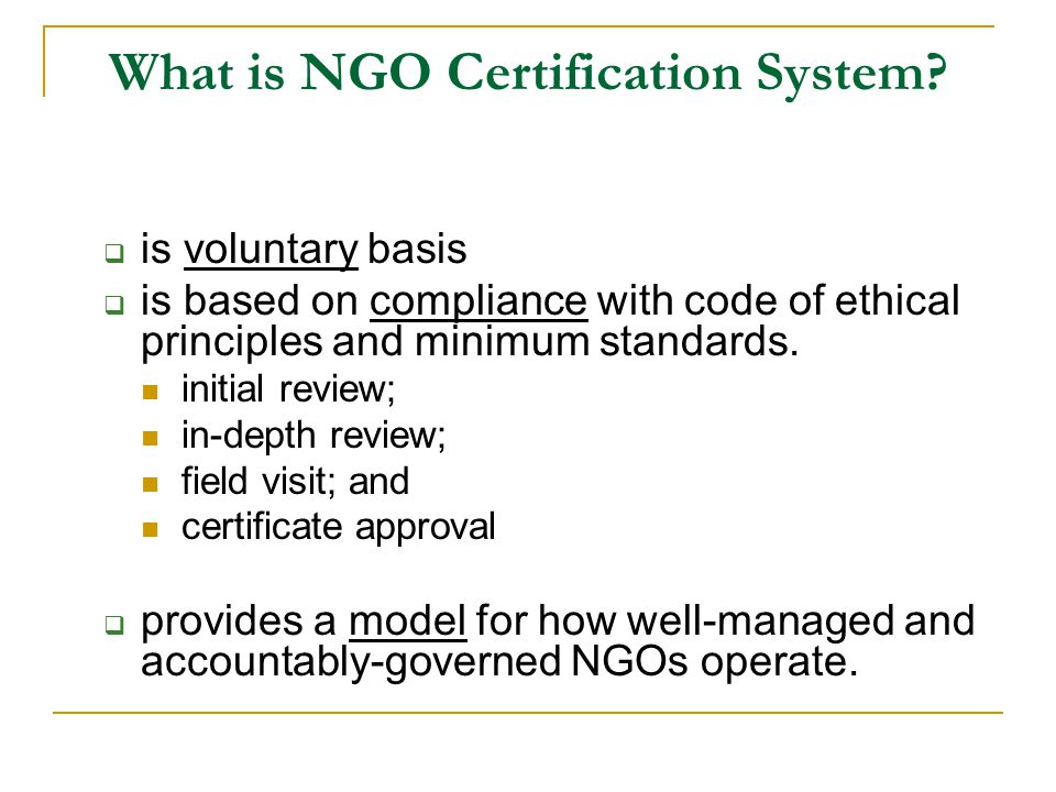 What is NGO Certification System?  is voluntary basis  is based on compliance with code of ethical principles and minimum standards. initial review;