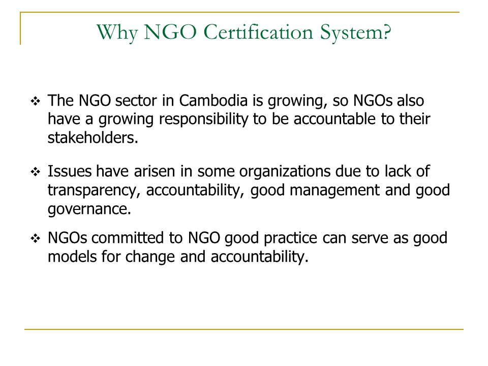 Why NGO Certification System?  The NGO sector in Cambodia is growing, so NGOs also have a growing responsibility to be accountable to their stakehold