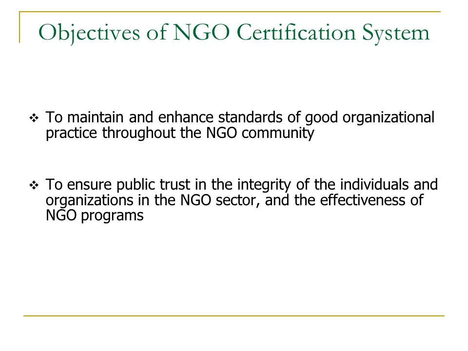 Objectives of NGO Certification System  To maintain and enhance standards of good organizational practice throughout the NGO community  To ensure public trust in the integrity of the individuals and organizations in the NGO sector, and the effectiveness of NGO programs