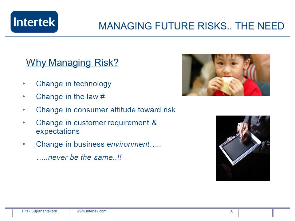 www.intertek.com Pitak Supanantakarn 8 MANAGING FUTURE RISKS.. THE NEED Change in technology Change in the law # Change in consumer attitude toward ri