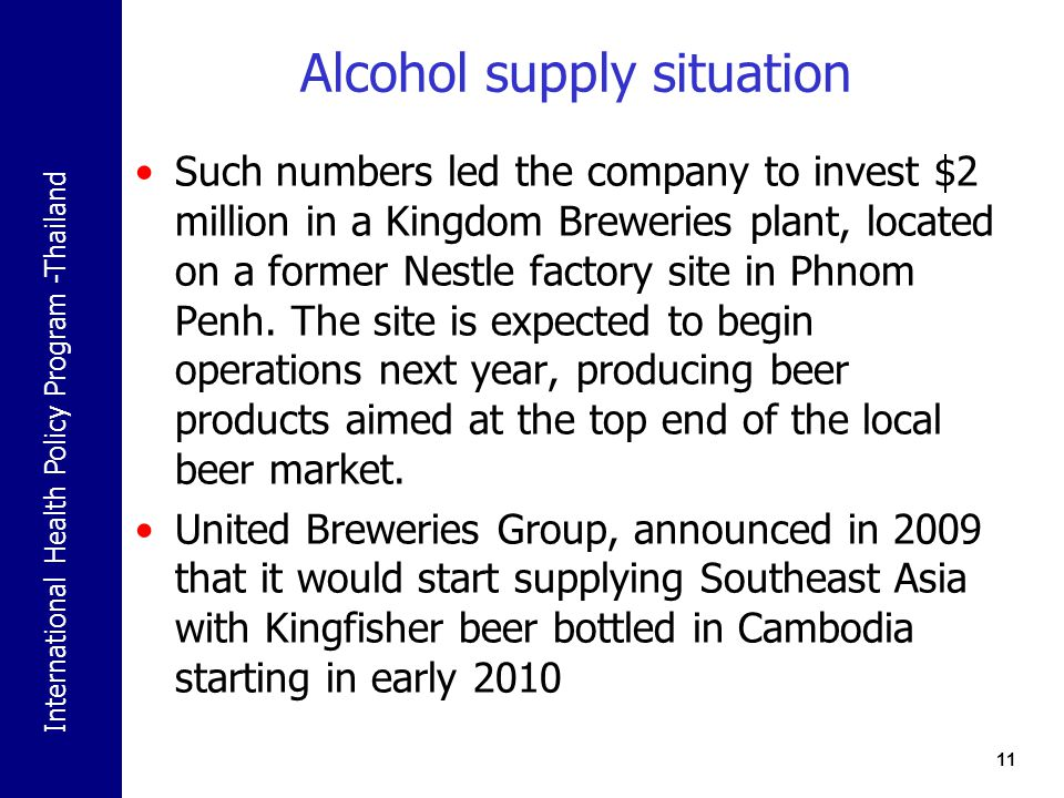 International Health Policy Program -Thailand Alcohol supply situation Such numbers led the company to invest $2 million in a Kingdom Breweries plant, located on a former Nestle factory site in Phnom Penh.