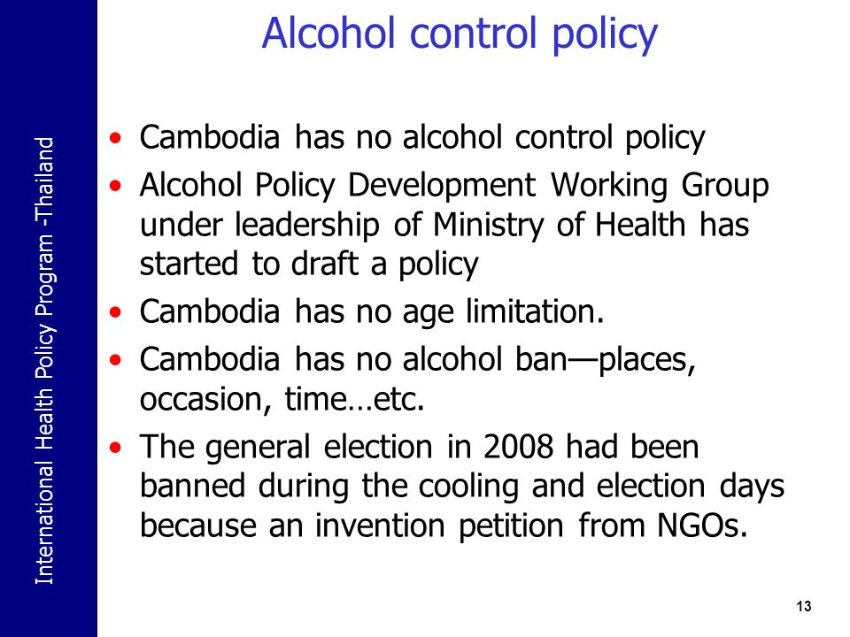International Health Policy Program -Thailand Alcohol control policy Cambodia has no alcohol control policy Alcohol Policy Development Working Group under leadership of Ministry of Health has started to draft a policy Cambodia has no age limitation.