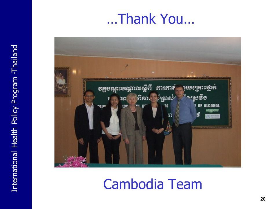 International Health Policy Program -Thailand …Thank You… 20 Cambodia Team