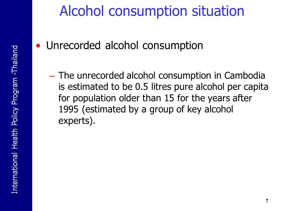 International Health Policy Program -Thailand Challenges Less experience on alcohol policy development Alcohol Drinking is deep rooted in Cambodia that it is difficult to tackle Limited budget No central agency and the lack of specialized personnel to maintain control problems caused by alcohol.