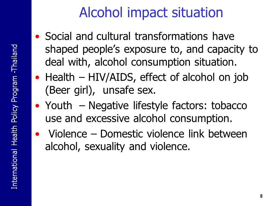 International Health Policy Program -Thailand Alcohol impact situation Social and cultural transformations have shaped people's exposure to, and capacity to deal with, alcohol consumption situation.