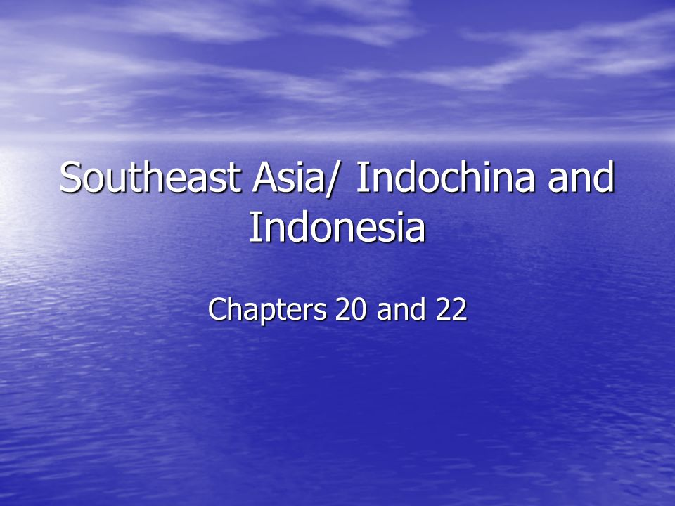 Southeast Asia/ Indochina and Indonesia Chapters 20 and 22