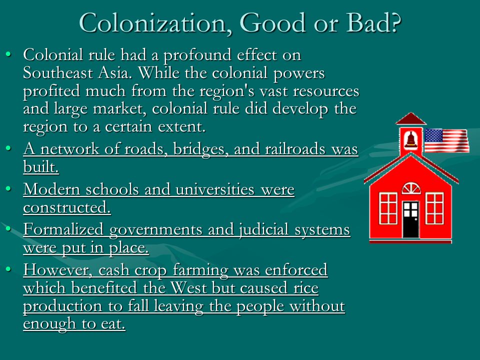 Colonization, Good or Bad.Colonial rule had a profound effect on Southeast Asia.