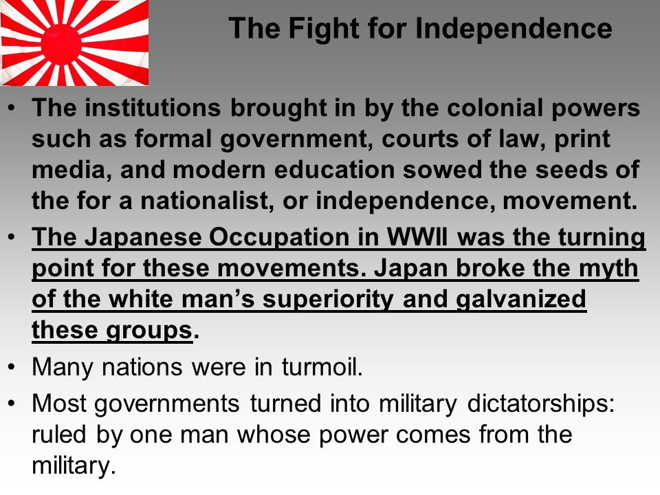 The Fight for Independence The institutions brought in by the colonial powers such as formal government, courts of law, print media, and modern education sowed the seeds of the for a nationalist, or independence, movement.