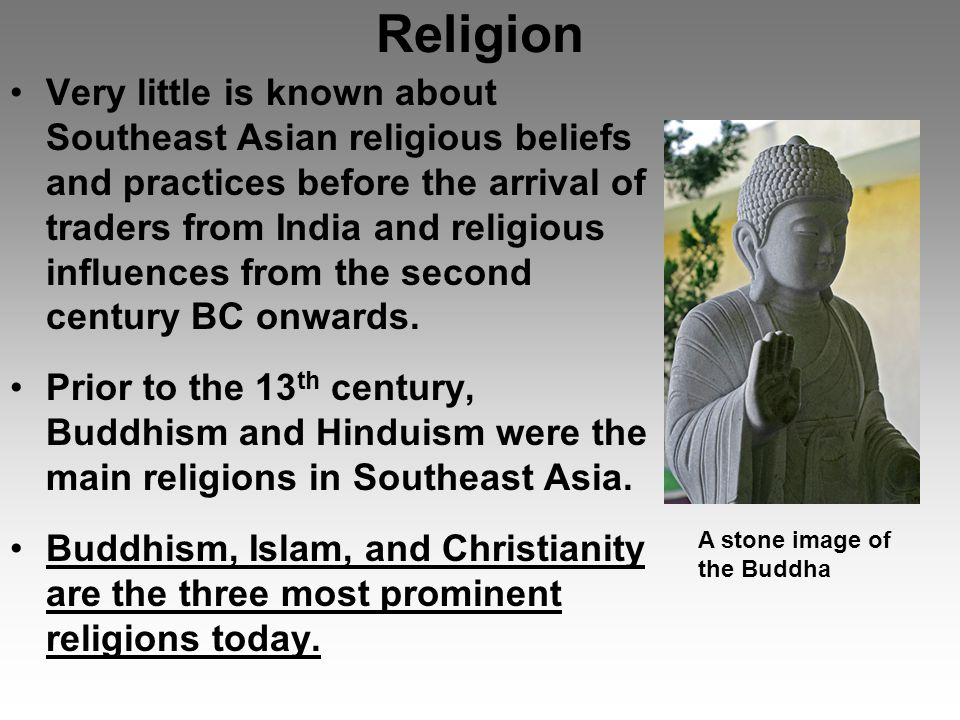 Religion Very little is known about Southeast Asian religious beliefs and practices before the arrival of traders from India and religious influences from the second century BC onwards.