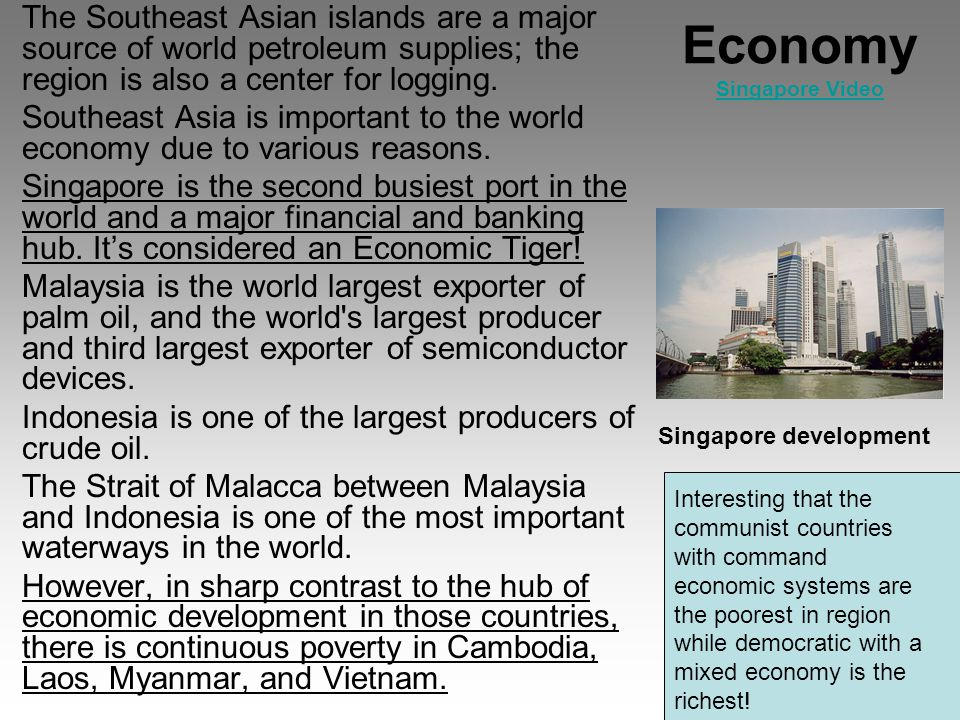 Economy Singapore Video Singapore Video The Southeast Asian islands are a major source of world petroleum supplies; the region is also a center for logging.