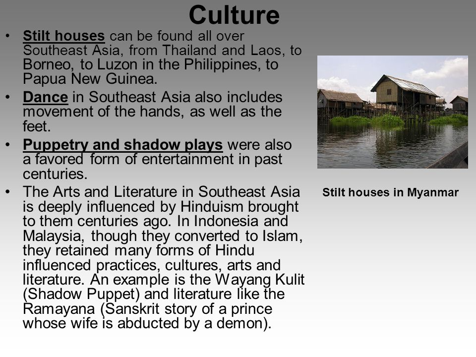 Culture Stilt houses can be found all over Southeast Asia, from Thailand and Laos, to Borneo, to Luzon in the Philippines, to Papua New Guinea.